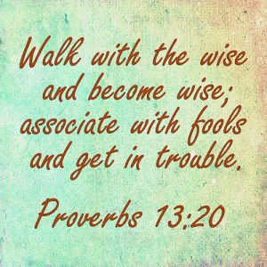 Walk with the wise and become wise; associate with fools and get in trouble...